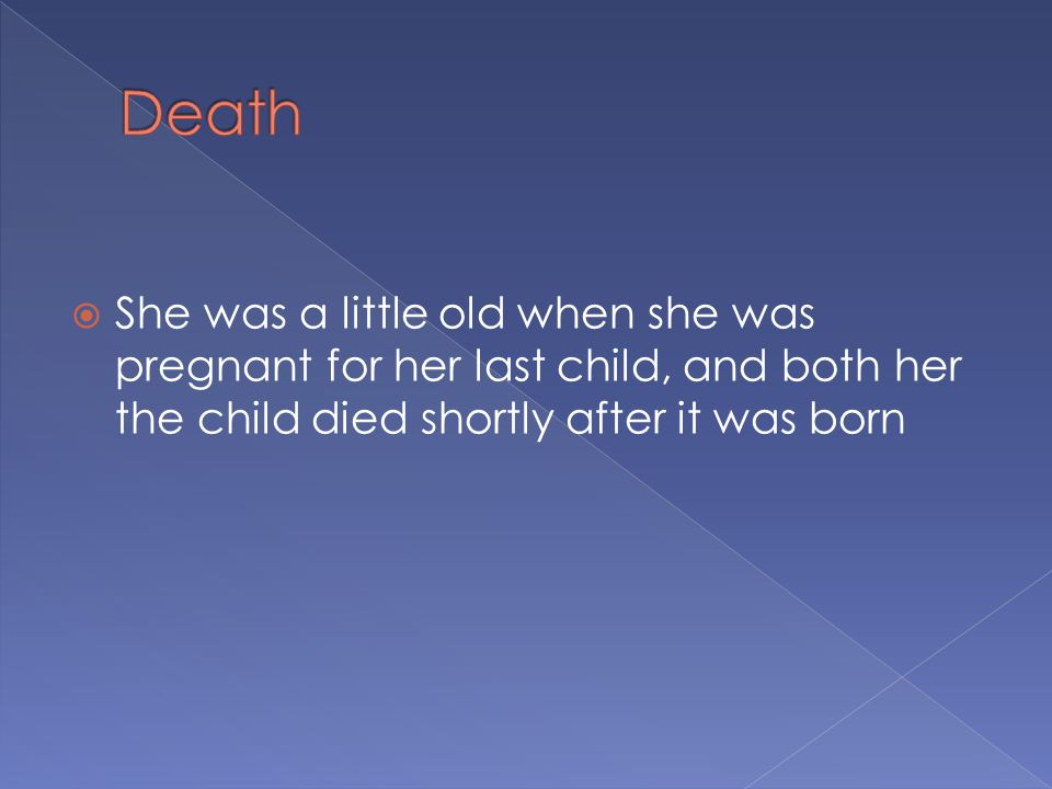  She was a little old when she was pregnant for her last child, and both her the child died shortly after it was born