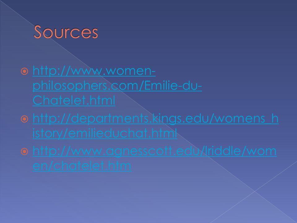  http://www.women- philosophers.com/Emilie-du- Chatelet.html http://www.women- philosophers.com/Emilie-du- Chatelet.html  http://departments.kings.edu/womens_h istory/emilieduchat.html http://departments.kings.edu/womens_h istory/emilieduchat.html  http://www.agnesscott.edu/lriddle/wom en/chatelet.htm http://www.agnesscott.edu/lriddle/wom en/chatelet.htm