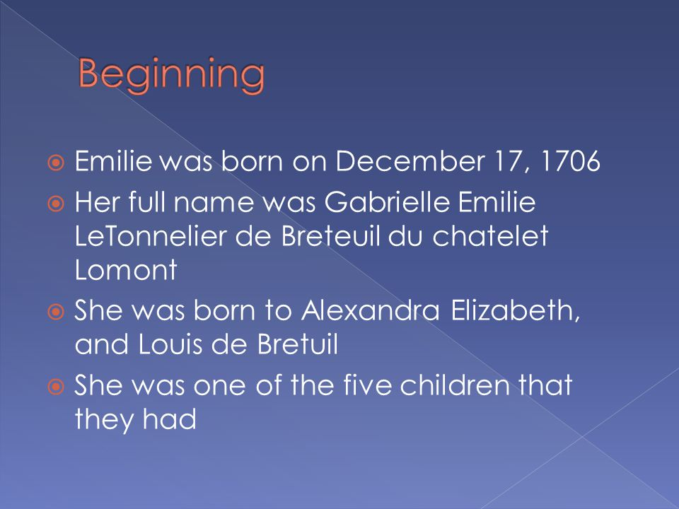 Emilie was born on December 17, 1706  Her full name was Gabrielle Emilie LeTonnelier de Breteuil du chatelet Lomont  She was born to Alexandra Elizabeth, and Louis de Bretuil  She was one of the five children that they had