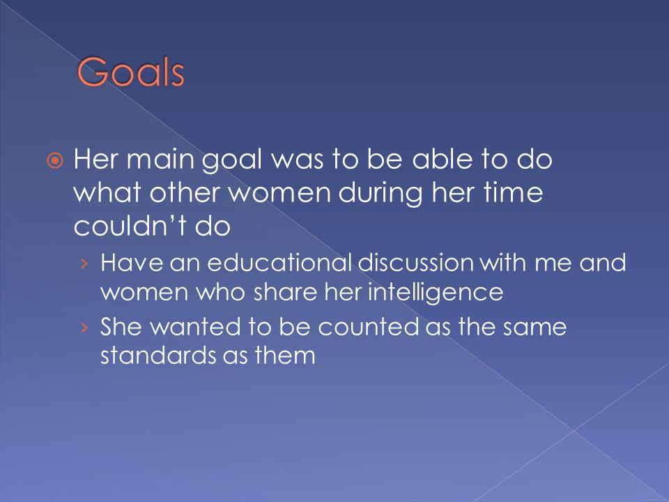 HHer main goal was to be able to do what other women during her time couldn't do ›H›Have an educational discussion with me and women who share her intelligence ›S›She wanted to be counted as the same standards as them