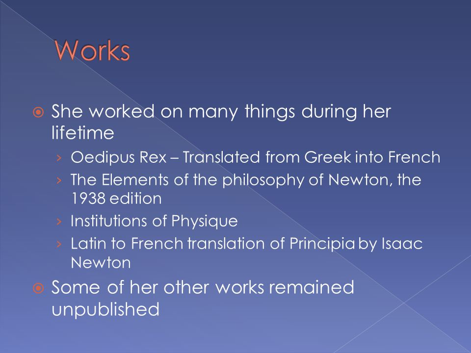 She worked on many things during her lifetime › Oedipus Rex – Translated from Greek into French › The Elements of the philosophy of Newton, the 1938 edition › Institutions of Physique › Latin to French translation of Principia by Isaac Newton  Some of her other works remained unpublished