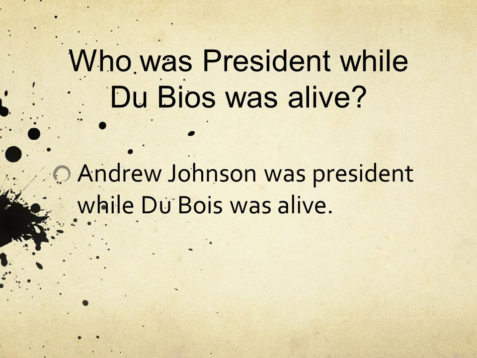 Who was President while Du Bios was alive Andrew Johnson was president while Du Bois was alive.