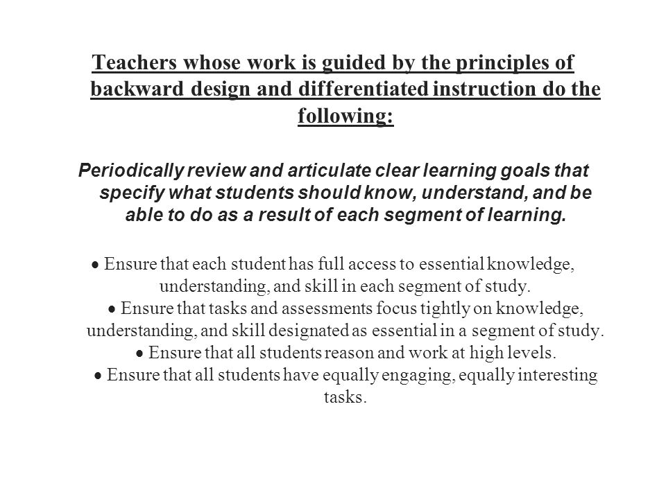Teachers whose work is guided by the principles of backward design and differentiated instruction do the following: Periodically review and articulate