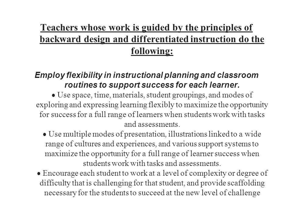 Teachers whose work is guided by the principles of backward design and differentiated instruction do the following: Employ flexibility in instructiona