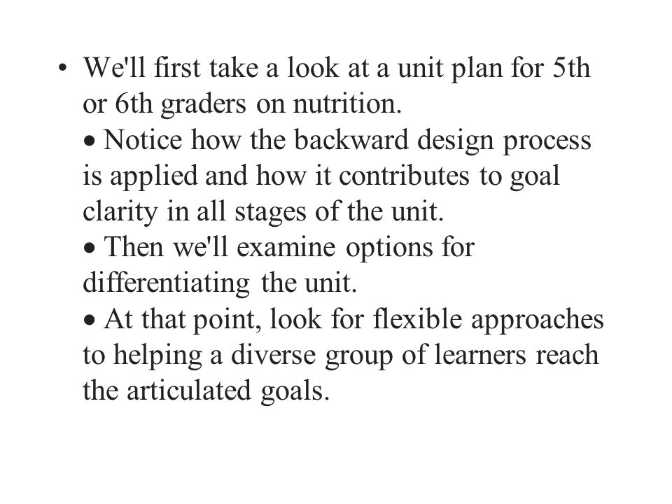 We'll first take a look at a unit plan for 5th or 6th graders on nutrition.  Notice how the backward design process is applied and how it contributes