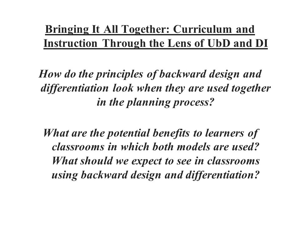 Bringing It All Together: Curriculum and Instruction Through the Lens of UbD and DI How do the principles of backward design and differentiation look