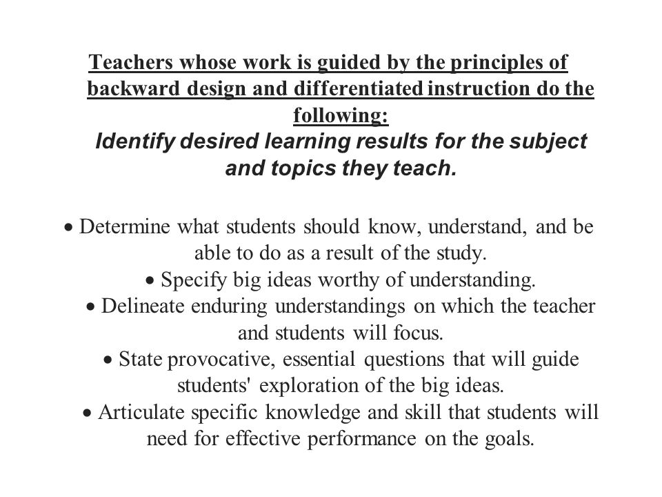 Teachers whose work is guided by the principles of backward design and differentiated instruction do the following: Identify desired learning results