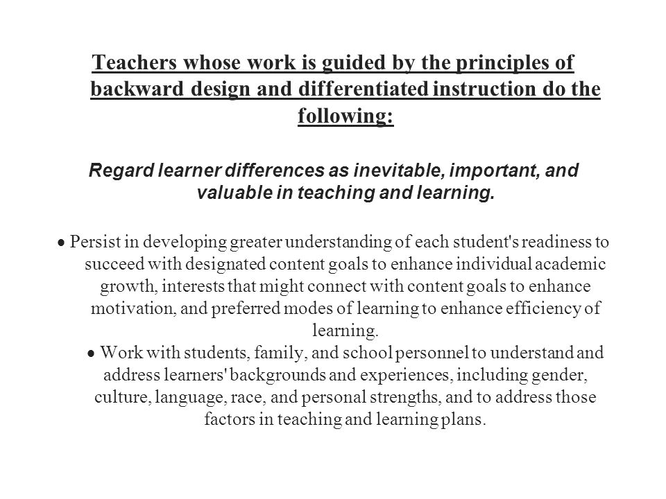 Teachers whose work is guided by the principles of backward design and differentiated instruction do the following: Regard learner differences as inev