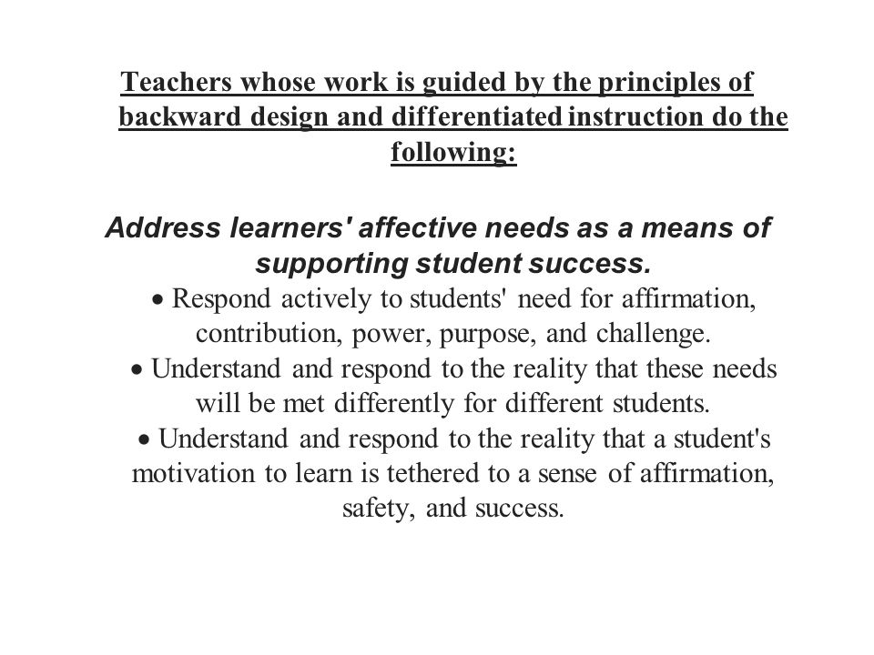 Teachers whose work is guided by the principles of backward design and differentiated instruction do the following: Address learners' affective needs