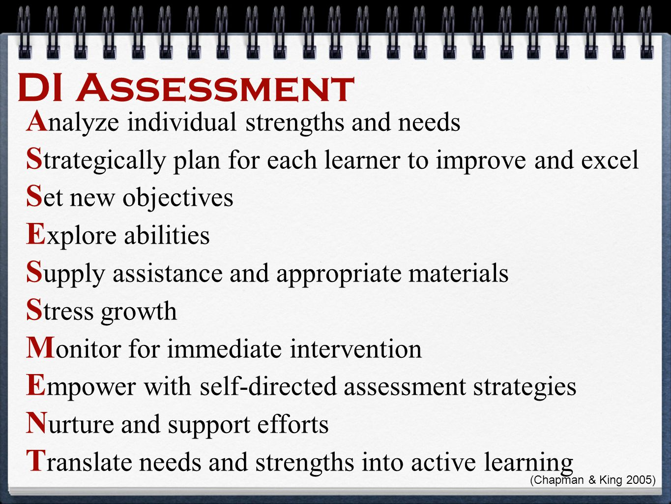 DI Assessment A nalyze individual strengths and needs S trategically plan for each learner to improve and excel S et new objectives E xplore abilities S upply assistance and appropriate materials S tress growth M onitor for immediate intervention E mpower with self-directed assessment strategies N urture and support efforts T ranslate needs and strengths into active learning (Chapman & King 2005)