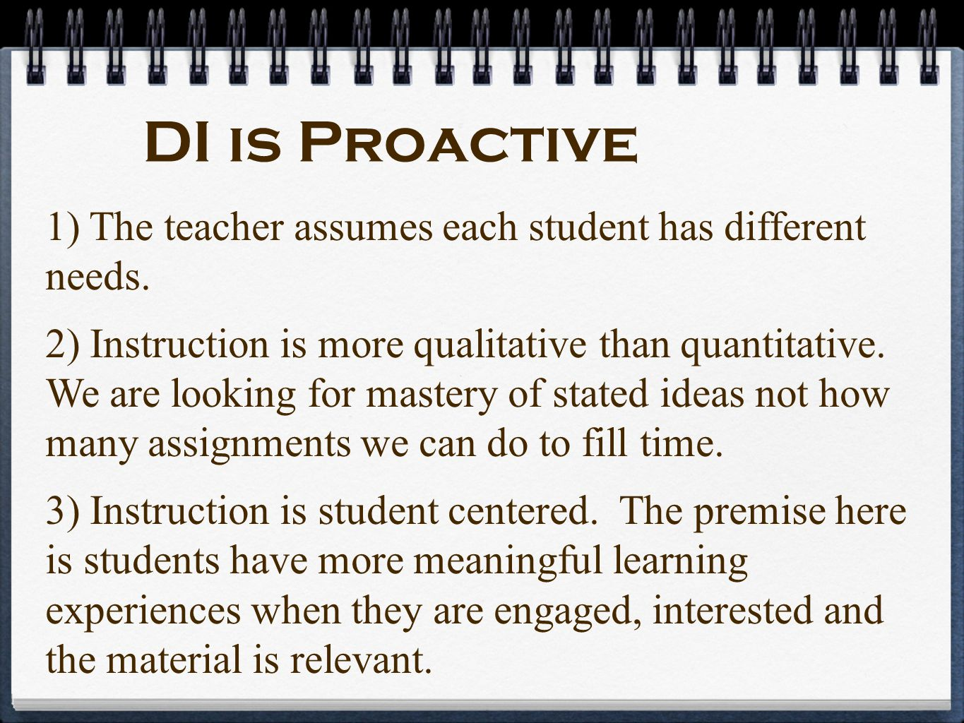DI is Proactive 1) The teacher assumes each student has different needs. 2) Instruction is more qualitative than quantitative. We are looking for mast