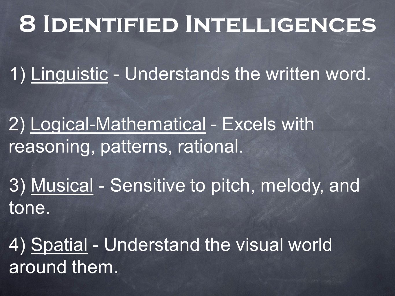 8 Identified Intelligences 1) Linguistic - Understands the written word. 2) Logical-Mathematical - Excels with reasoning, patterns, rational. 3) Music