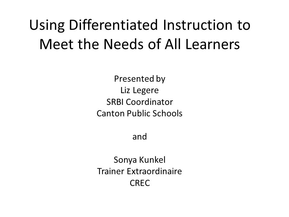 Using Differentiated Instruction to Meet the Needs of All Learners Presented by Liz Legere SRBI Coordinator Canton Public Schools and Sonya Kunkel Trainer Extraordinaire CREC
