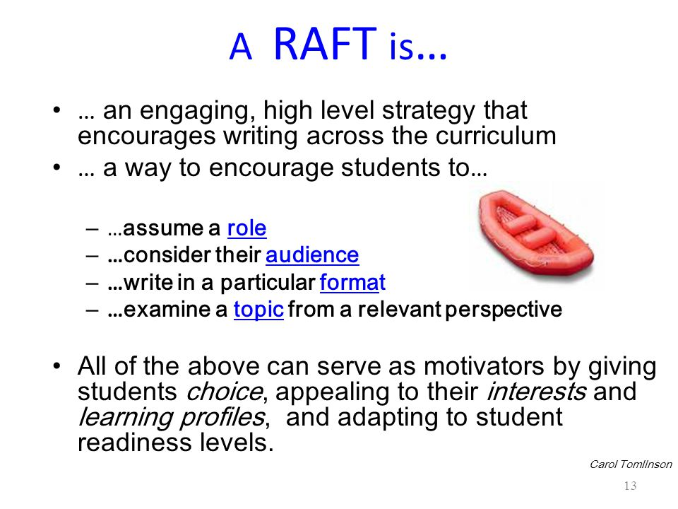 13 A RAFT is … … an engaging, high level strategy that encourages writing across the curriculum … a way to encourage students to … – … assume a role – … consider their audience – … write in a particular format – … examine a topic from a relevant perspective All of the above can serve as motivators by giving students choice, appealing to their interests and learning profiles, and adapting to student readiness levels.