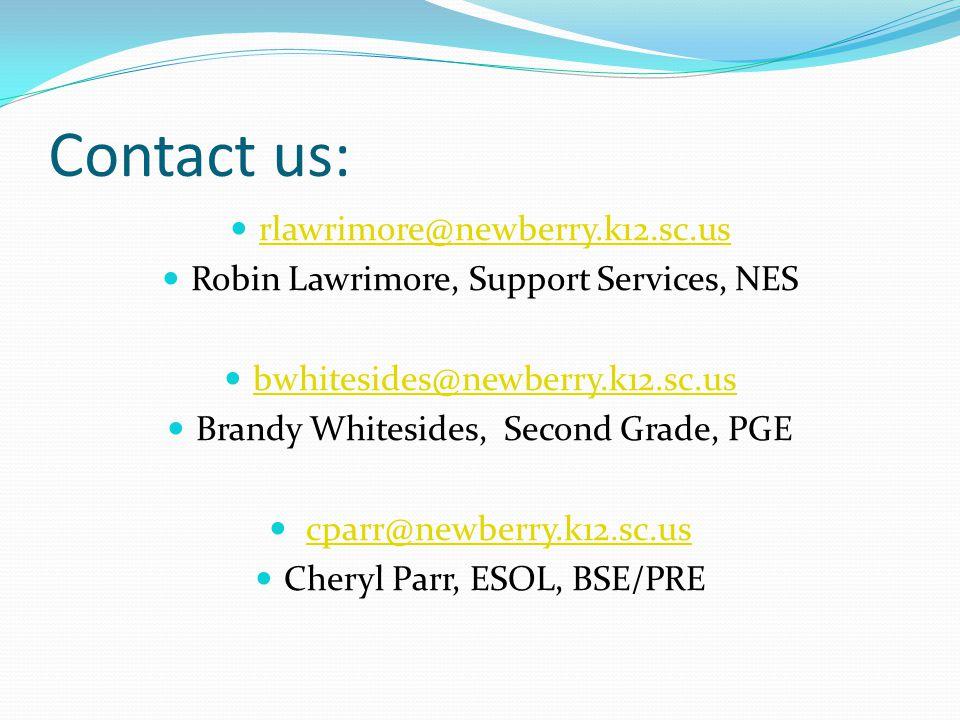 Contact us: rlawrimore@newberry.k12.sc.us Robin Lawrimore, Support Services, NES bwhitesides@newberry.k12.sc.us Brandy Whitesides, Second Grade, PGE cparr@newberry.k12.sc.us Cheryl Parr, ESOL, BSE/PRE