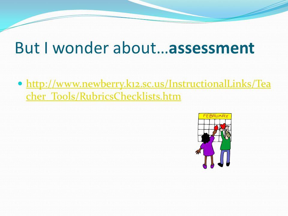 But I wonder about…assessment http://www.newberry.k12.sc.us/InstructionalLinks/Tea cher_Tools/RubricsChecklists.htm http://www.newberry.k12.sc.us/InstructionalLinks/Tea cher_Tools/RubricsChecklists.htm