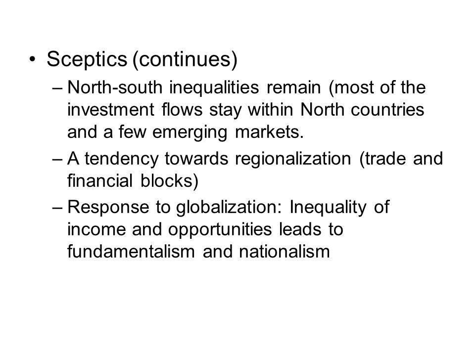 Sceptics (continues) –North-south inequalities remain (most of the investment flows stay within North countries and a few emerging markets. –A tendenc