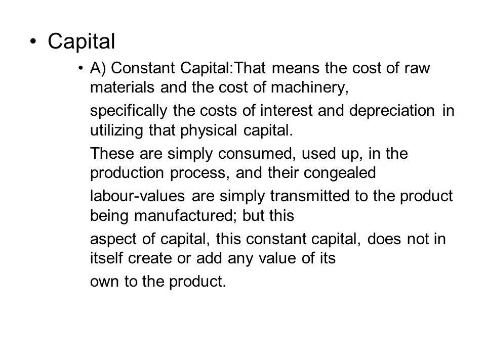 Capital A) Constant Capital:That means the cost of raw materials and the cost of machinery, specifically the costs of interest and depreciation in uti