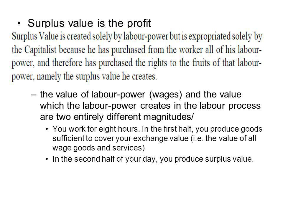 Surplus value is the profit –the value of labour-power (wages) and the value which the labour-power creates in the labour process are two entirely different magnitudes/ You work for eight hours.