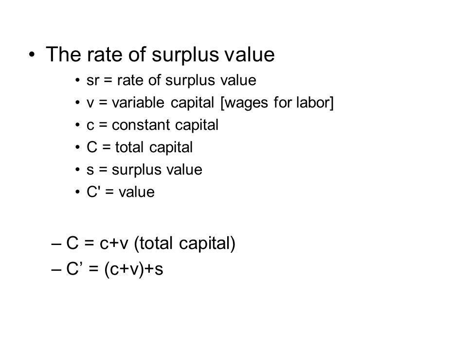 The rate of surplus value sr = rate of surplus value v = variable capital [wages for labor] c = constant capital C = total capital s = surplus value C = value –C = c+v (total capital) –C' = (c+v)+s