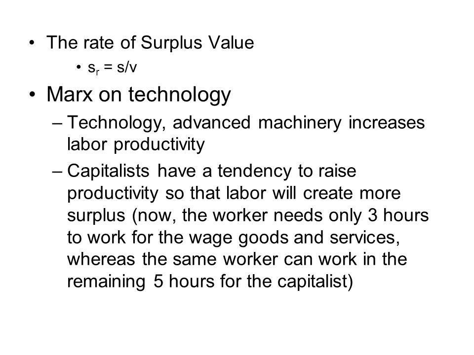 The rate of Surplus Value s r = s/v Marx on technology –Technology, advanced machinery increases labor productivity –Capitalists have a tendency to raise productivity so that labor will create more surplus (now, the worker needs only 3 hours to work for the wage goods and services, whereas the same worker can work in the remaining 5 hours for the capitalist)