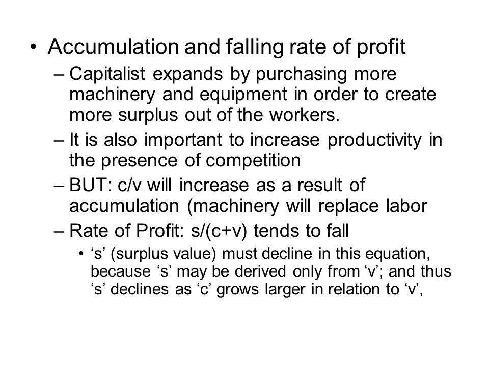 Accumulation and falling rate of profit –Capitalist expands by purchasing more machinery and equipment in order to create more surplus out of the workers.