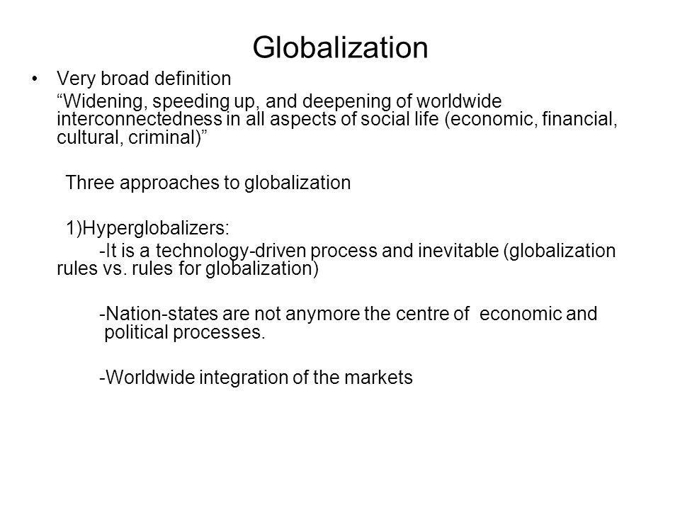 Globalization Very broad definition Widening, speeding up, and deepening of worldwide interconnectedness in all aspects of social life (economic, financial, cultural, criminal) Three approaches to globalization 1)Hyperglobalizers: -It is a technology-driven process and inevitable (globalization rules vs.