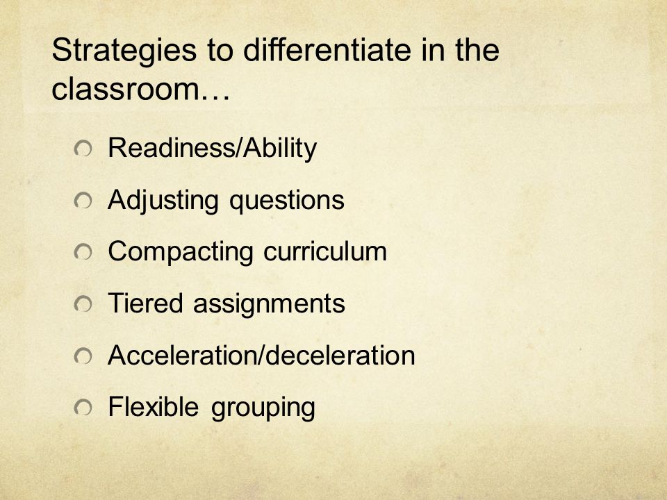 Strategies to differentiate in the classroom… Readiness/Ability Adjusting questions Compacting curriculum Tiered assignments Acceleration/deceleration Flexible grouping