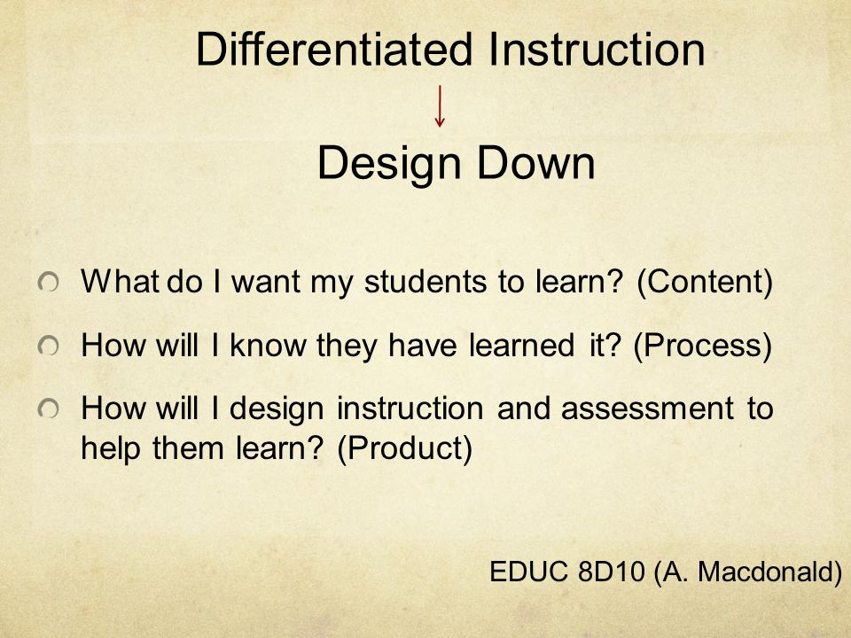 Differentiated Instruction Design Down What do I want my students to learn.