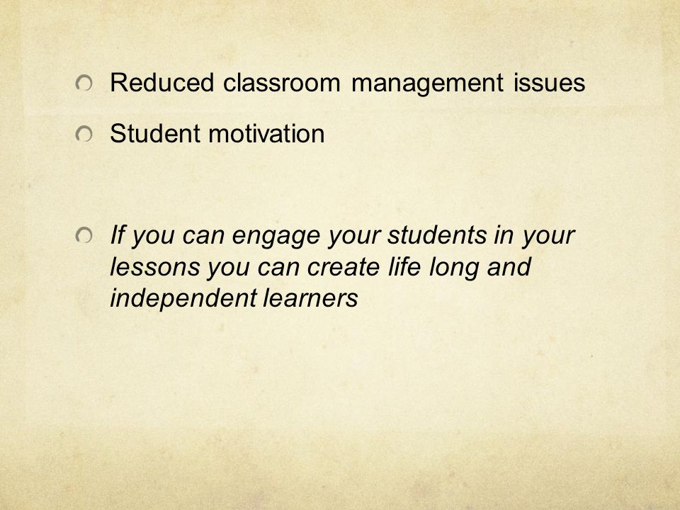 Reduced classroom management issues Student motivation If you can engage your students in your lessons you can create life long and independent learne