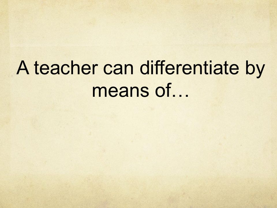 A teacher can differentiate by means of…