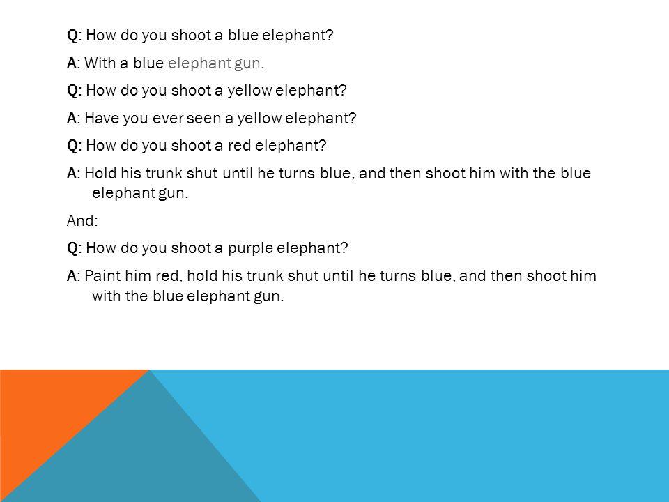 Q: How do you shoot a blue elephant. A: With a blue elephant gun.elephant gun.