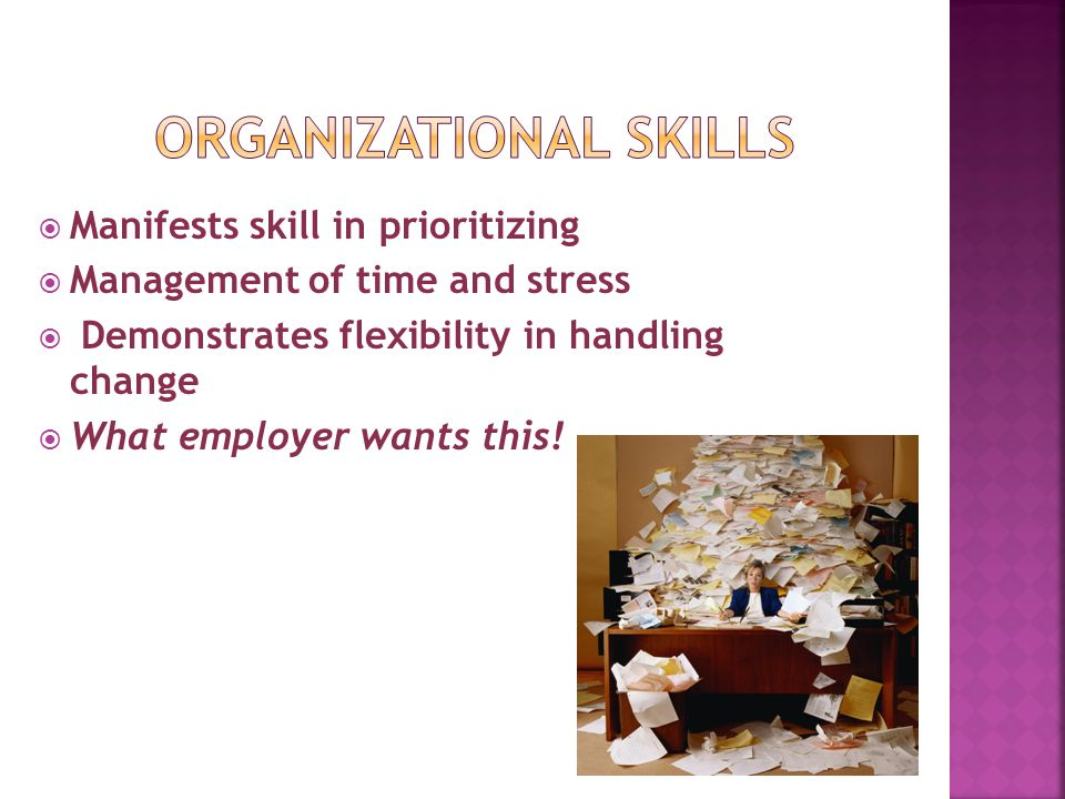  Manifests skill in prioritizing  Management of time and stress  Demonstrates flexibility in handling change  What employer wants this!