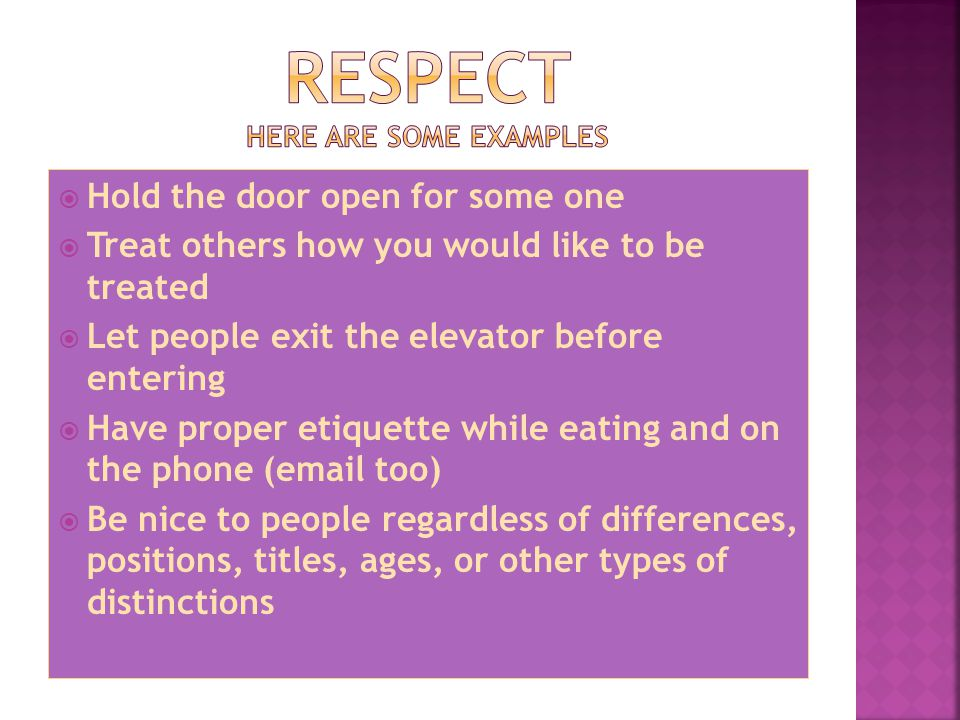  Hold the door open for some one  Treat others how you would like to be treated  Let people exit the elevator before entering  Have proper etiquette while eating and on the phone ( too)  Be nice to people regardless of differences, positions, titles, ages, or other types of distinctions