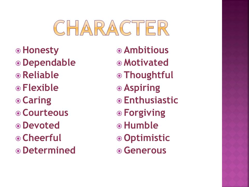  Honesty  Dependable  Reliable  Flexible  Caring  Courteous  Devoted  Cheerful  Determined  Ambitious  Motivated  Thoughtful  Aspiring  Enthusiastic  Forgiving  Humble  Optimistic  Generous