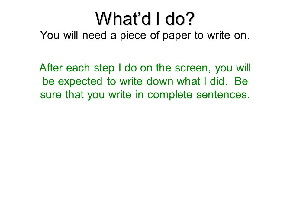 What'd I do? You will need a piece of paper to write on. After each step I do on the screen, you will be expected to write down what I did. Be sure th