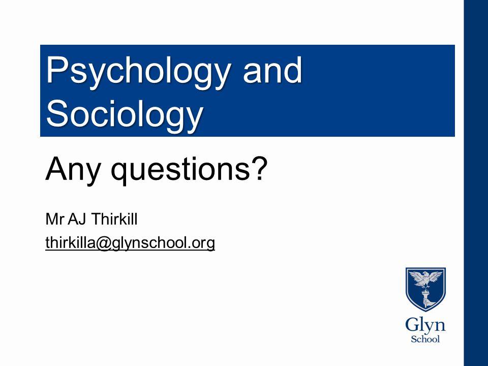 Psychology and Sociology Any questions Mr AJ Thirkill thirkilla@glynschool.org