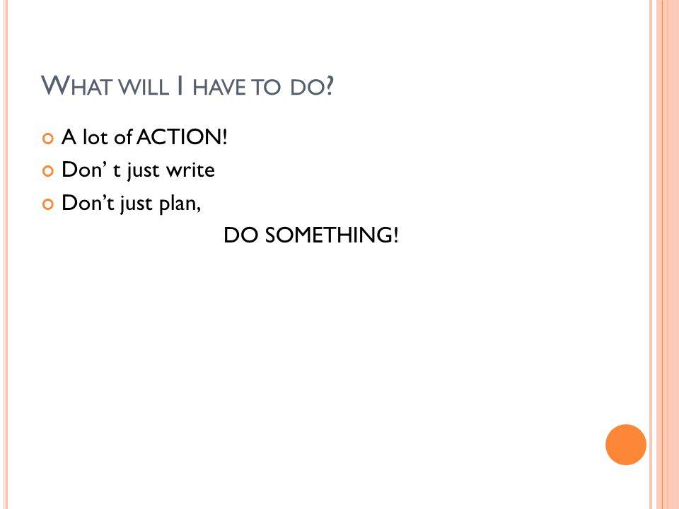 W HAT WILL I HAVE TO DO ? A lot of ACTION! Don' t just write Don't just plan, DO SOMETHING!