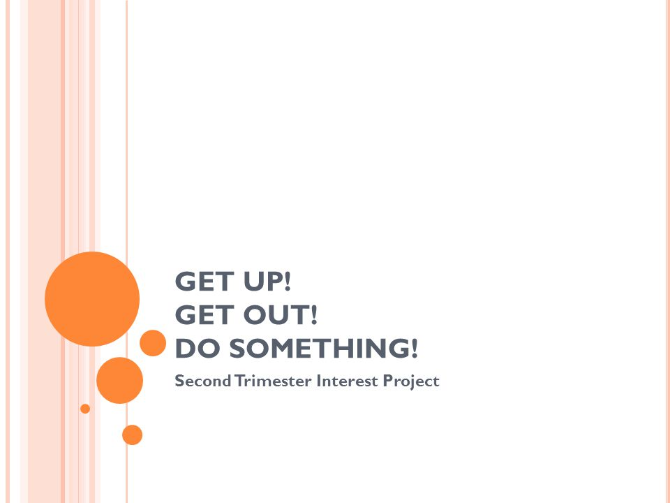 GET UP! GET OUT! DO SOMETHING! Second Trimester Interest Project