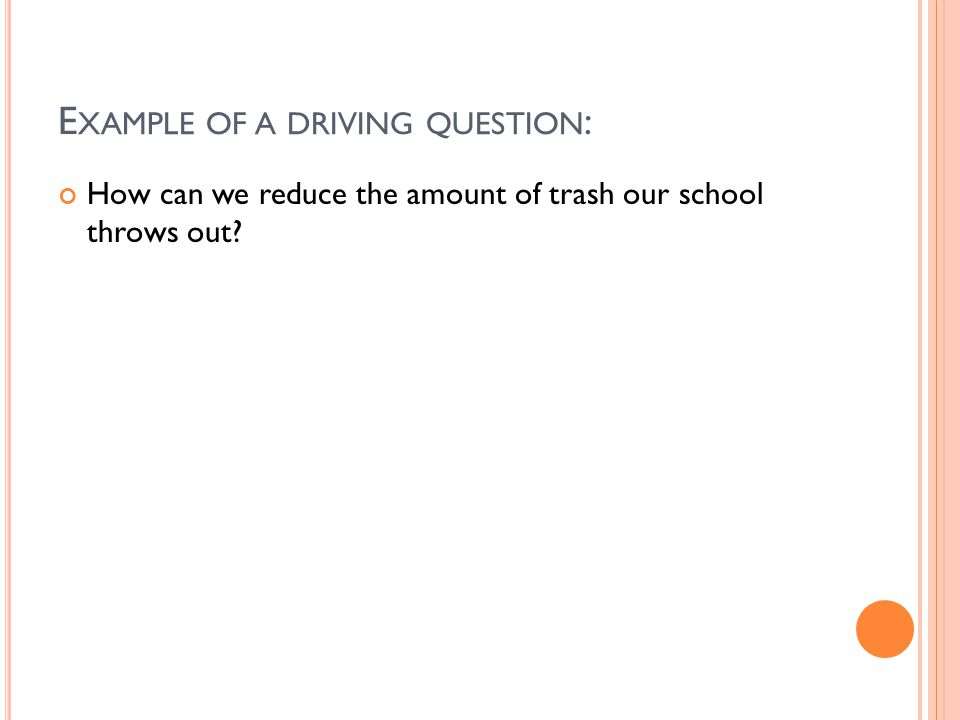 E XAMPLE OF A DRIVING QUESTION : How can we reduce the amount of trash our school throws out?