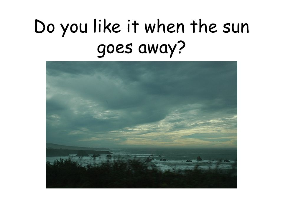Do you like it when the sun goes away