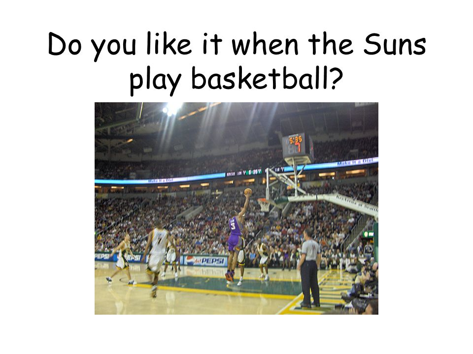 Do you like it when the Suns play basketball?