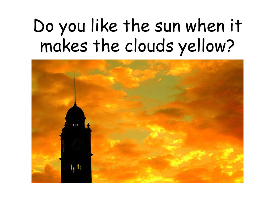Do you like the sun when it makes the clouds yellow