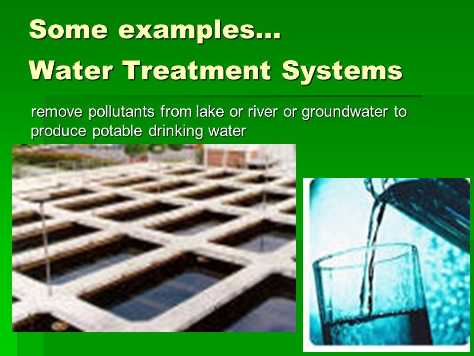 Some examples… Water Treatment Systems remove pollutants from lake or river or groundwater to produce potable drinking water