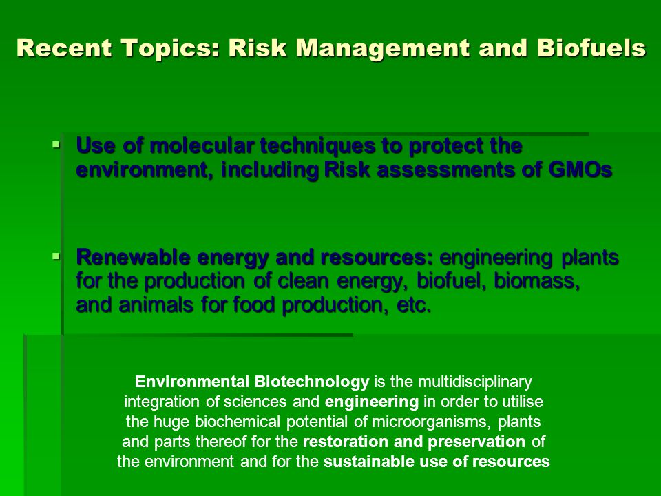 Recent Topics: Risk Management and Biofuels  Use of molecular techniques to protect the environment, including Risk assessments of GMOs  Renewable energy and resources: engineering plants for the production of clean energy, biofuel, biomass, and animals for food production, etc.