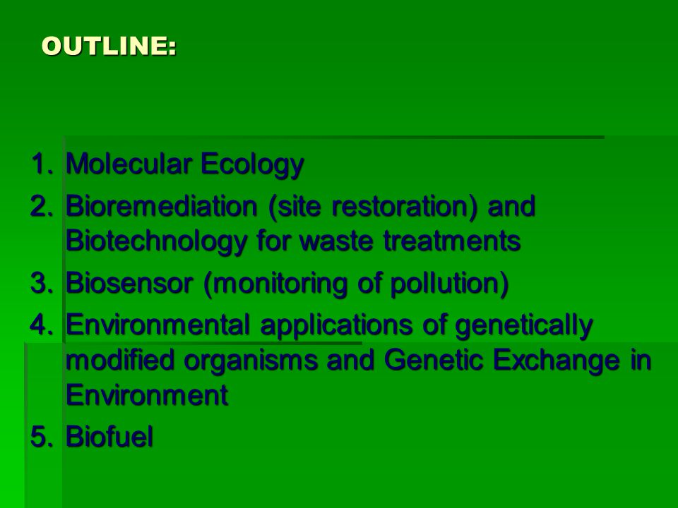 OUTLINE: 1.Molecular Ecology 2.Bioremediation (site restoration) and Biotechnology for waste treatments 3.Biosensor (monitoring of pollution) 4.Environmental applications of genetically modified organisms and Genetic Exchange in Environment 5.Biofuel