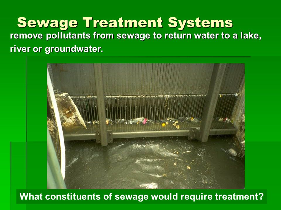 Sewage Treatment Systems remove pollutants from sewage to return water to a lake, river or groundwater.