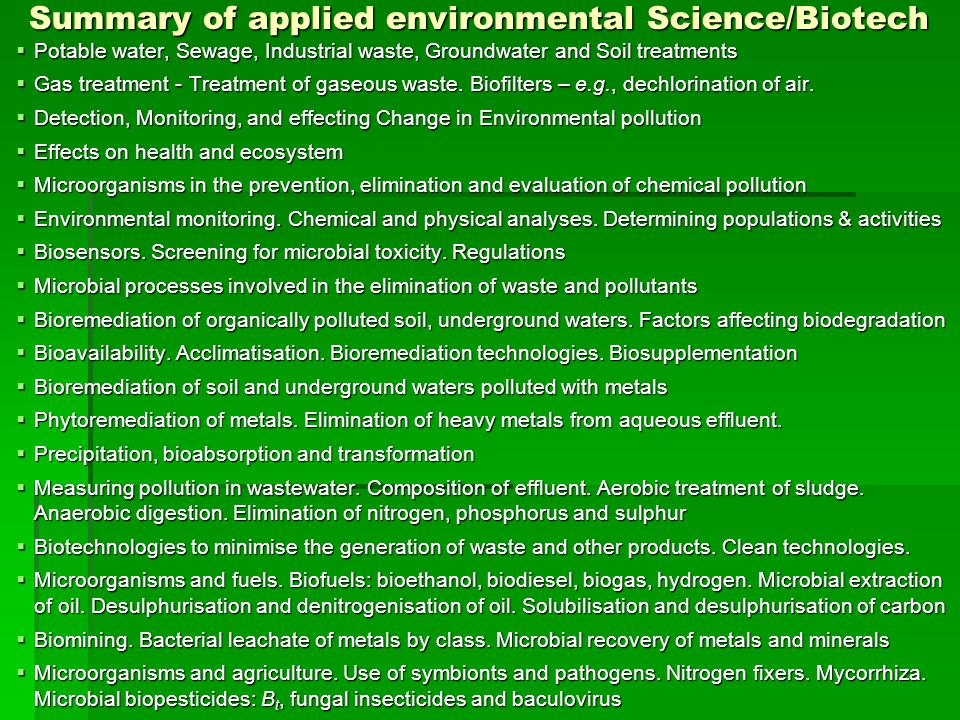 Summary of applied environmental Science/Biotech  Potable water, Sewage, Industrial waste, Groundwater and Soil treatments  Gas treatment - Treatment of gaseous waste.