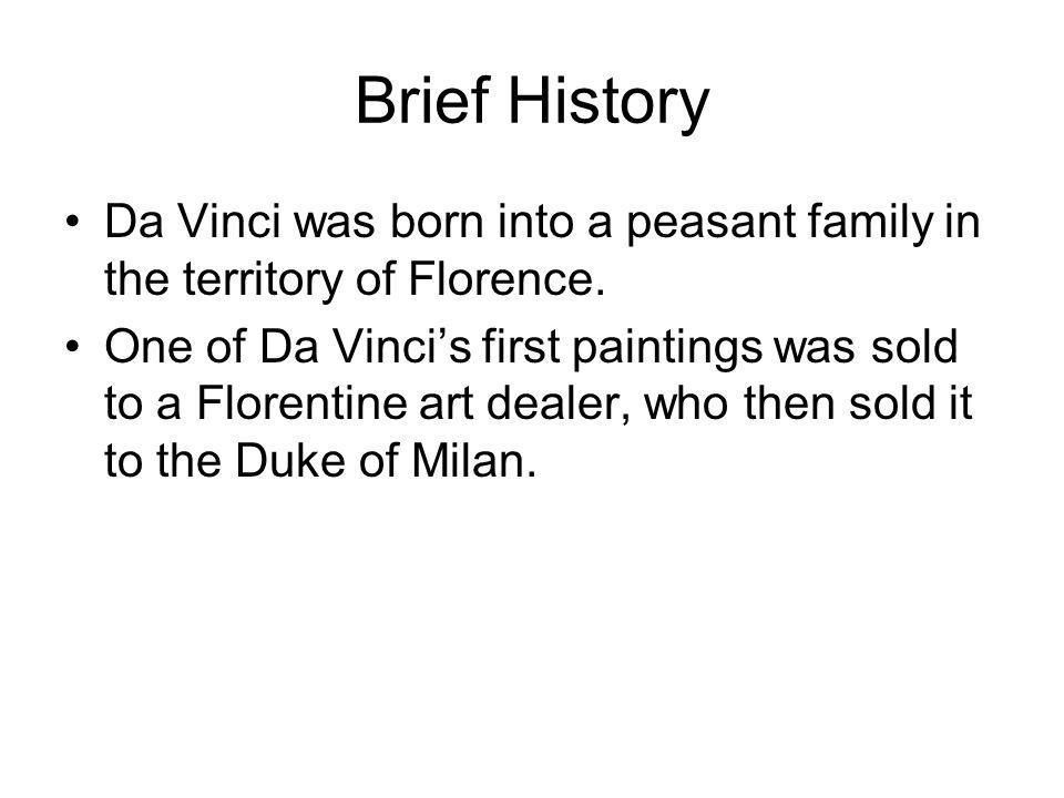 Brief History Da Vinci was born into a peasant family in the territory of Florence. One of Da Vinci's first paintings was sold to a Florentine art dea