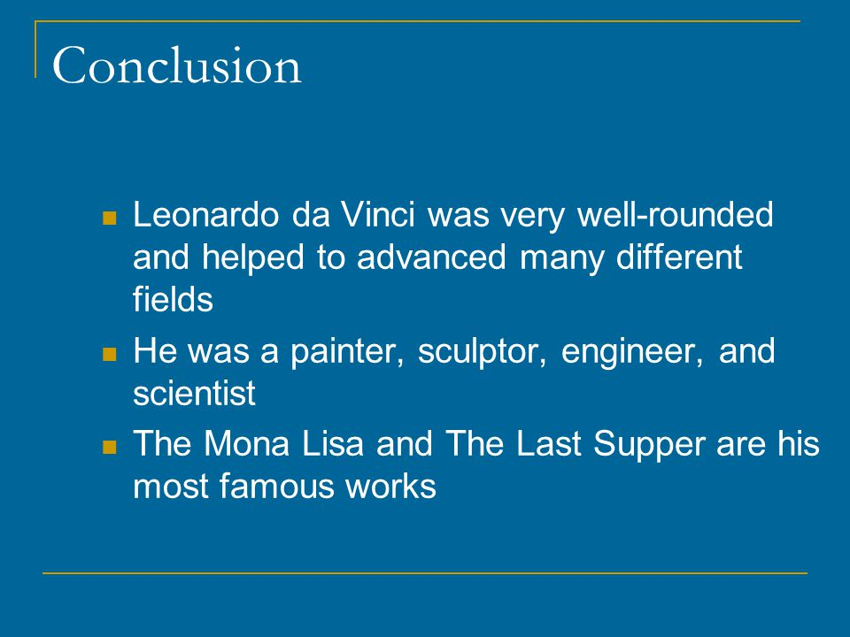 Conclusion Leonardo da Vinci was very well-rounded and helped to advanced many different fields He was a painter, sculptor, engineer, and scientist The Mona Lisa and The Last Supper are his most famous works